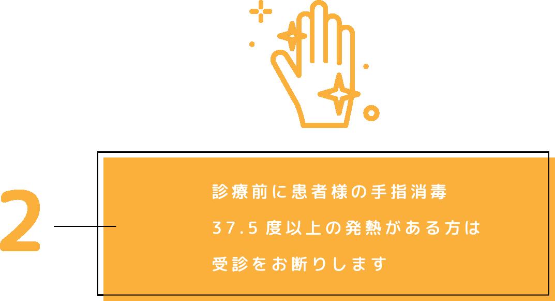 2.診療前に患者様の手指消毒 37.5度以上の発熱がある方は受診をお断りします